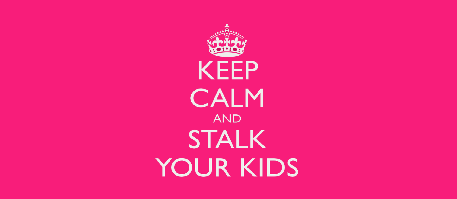 keep calm and stalk your kids